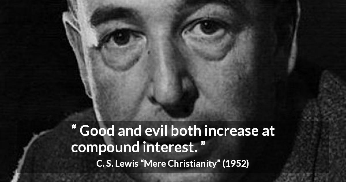 "C. S. Lewis about ethics (""Mere Christianity"", 1952) - Good and evil both increase at compound interest."