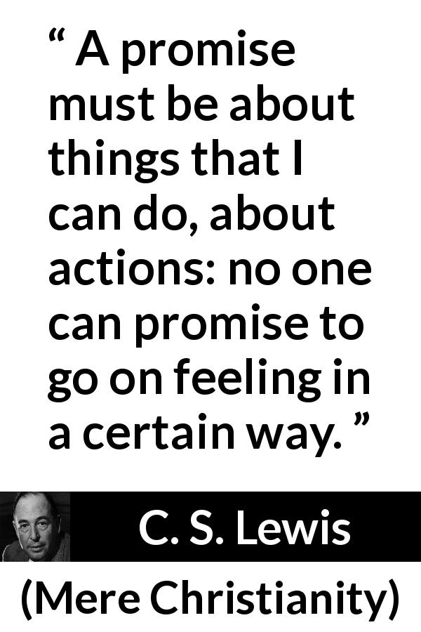 "C. S. Lewis about feeling (""Mere Christianity"", 1952) - A promise must be about things that I can do, about actions: no one can promise to go on feeling in a certain way."