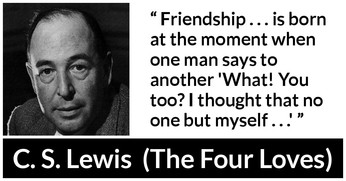 "C. S. Lewis about friendship (""The Four Loves"", 1960) - Friendship . . . is born at the moment when one man says to another 'What! You too? I thought that no one but myself . . .'"