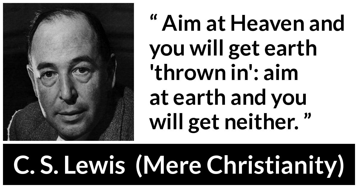 "C. S. Lewis about heaven (""Mere Christianity"", 1952) - Aim at Heaven and you will get earth 'thrown in': aim at earth and you will get neither."