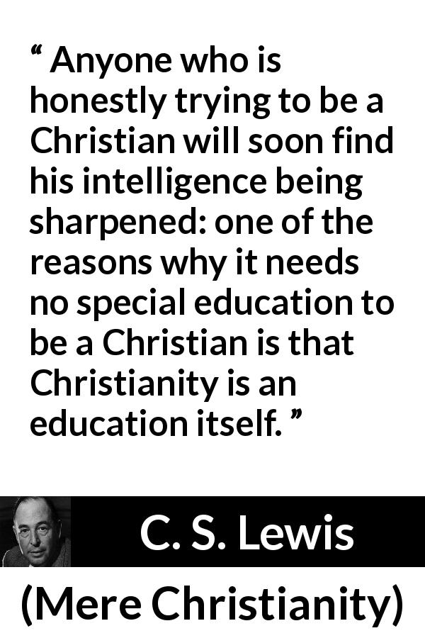C. S. Lewis quote about knowledge from Mere Christianity (1952) - Anyone who is honestly trying to be a Christian will soon find his intelligence being sharpened: one of the reasons why it needs no special education to be a Christian is that Christianity is an education itself.