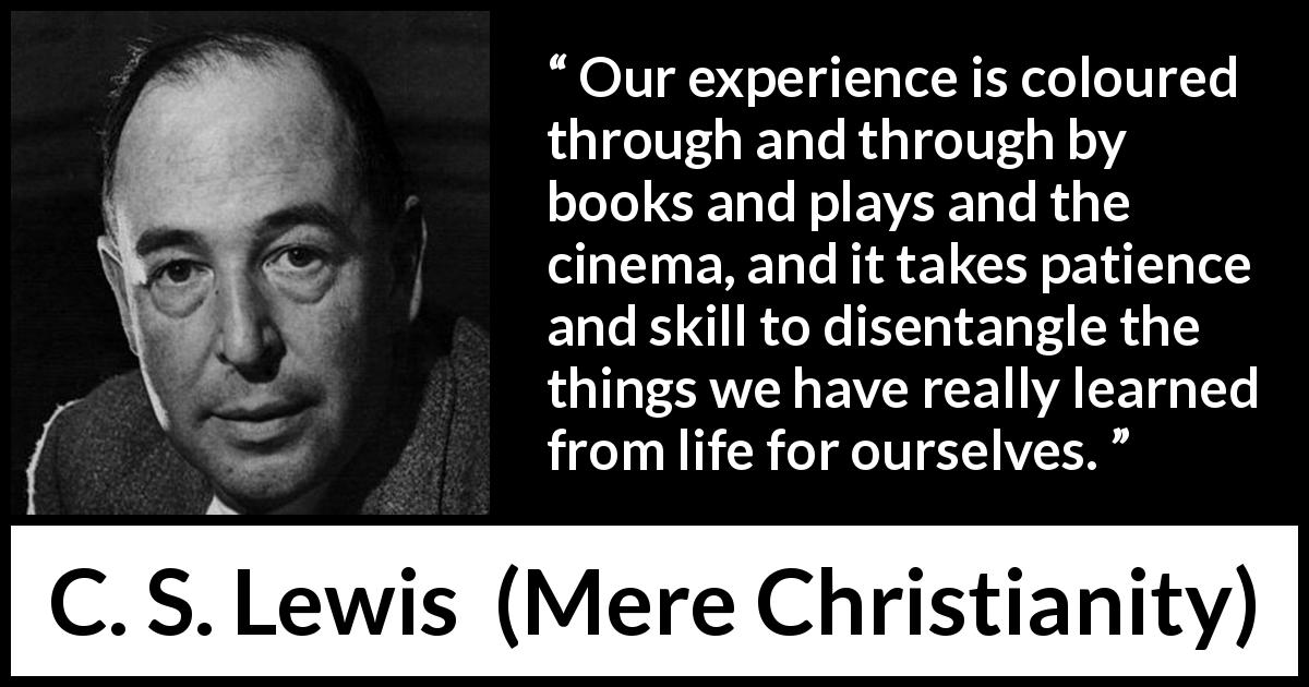 "C. S. Lewis about life (""Mere Christianity"", 1952) - Our experience is coloured through and through by books and plays and the cinema, and it takes patience and skill to disentangle the things we have really learned from life for ourselves."