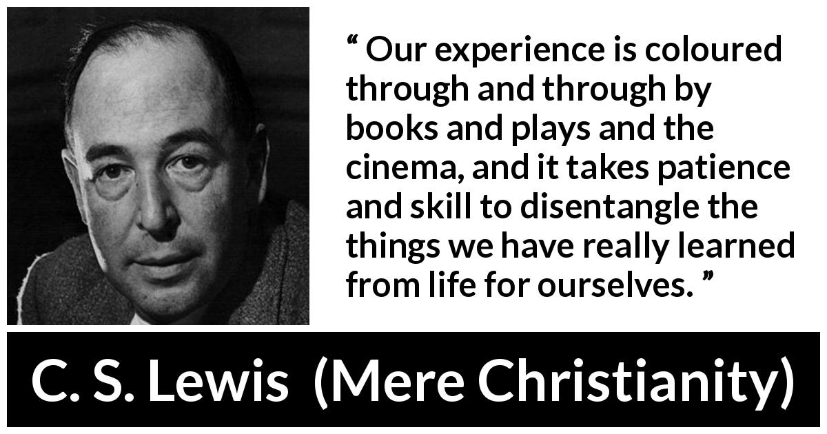 C. S. Lewis quote about life from Mere Christianity (1952) - Our experience is coloured through and through by books and plays and the cinema, and it takes patience and skill to disentangle the things we have really learned from life for ourselves.