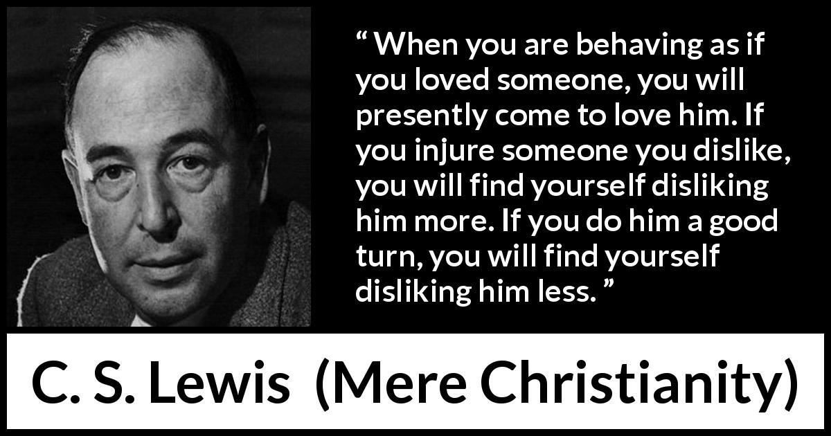 "C. S. Lewis about love (""Mere Christianity"", 1952) - When you are behaving as if you loved someone, you will presently come to love him. If you injure someone you dislike, you will find yourself disliking him more. If you do him a good turn, you will find yourself disliking him less."