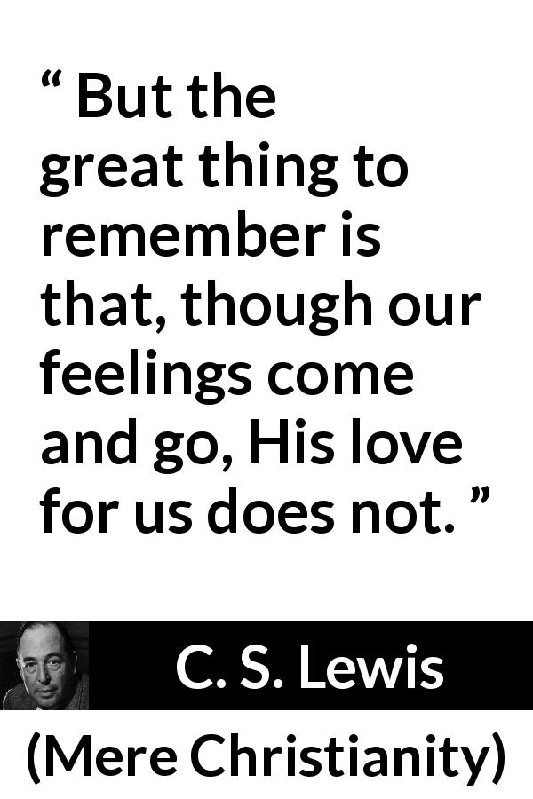 C. S. Lewis - Mere Christianity - But the great thing to remember is that, though our feelings come and go, His love for us does not.