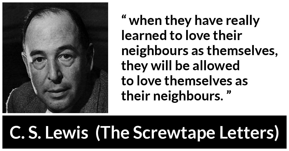 "C. S. Lewis about love (""The Screwtape Letters"", 1942) - when they have really learned to love their neighbours as themselves, they will be allowed to love themselves as their neighbours."