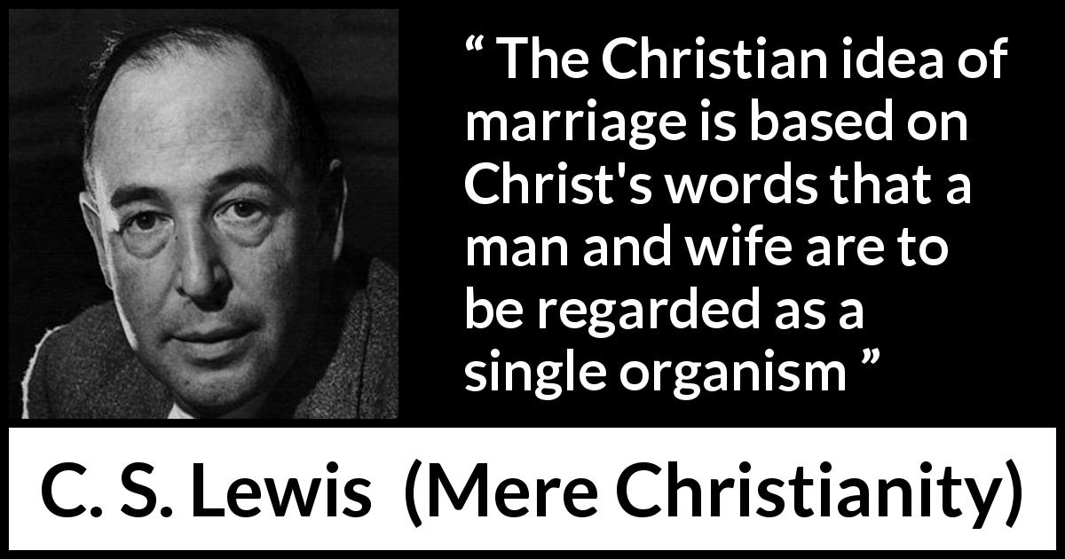 "C. S. Lewis about marriage (""Mere Christianity"", 1952) - The Christian idea of marriage is based on Christ's words that a man and wife are to be regarded as a single organism"