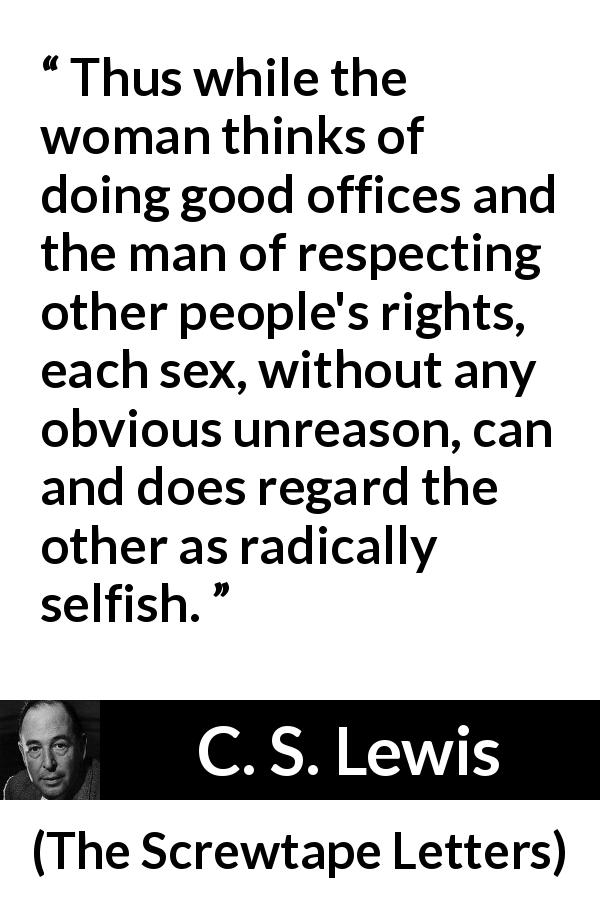 "C. S. Lewis about men (""The Screwtape Letters"", 1942) - Thus while the woman thinks of doing good offices and the man of respecting other people's rights, each sex, without any obvious unreason, can and does regard the other as radically selfish."