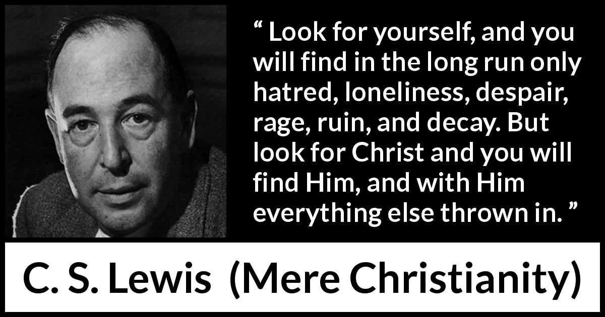 C. S. Lewis - Mere Christianity - Look for yourself, and you will find in the long run only hatred, loneliness, despair, rage, ruin, and decay. But look for Christ and you will find Him, and with Him everything else thrown in.