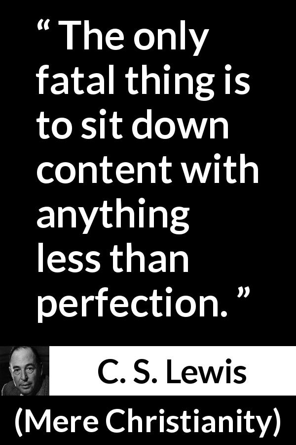 "C. S. Lewis about perfection (""Mere Christianity"", 1952) - The only fatal thing is to sit down content with anything less than perfection."