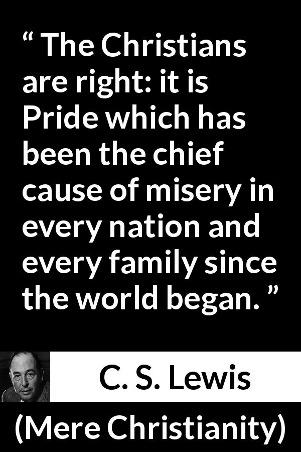 "C. S. Lewis about pride (""Mere Christianity"", 1952) - The Christians are right: it is Pride which has been the chief cause of misery in every nation and every family since the world began."