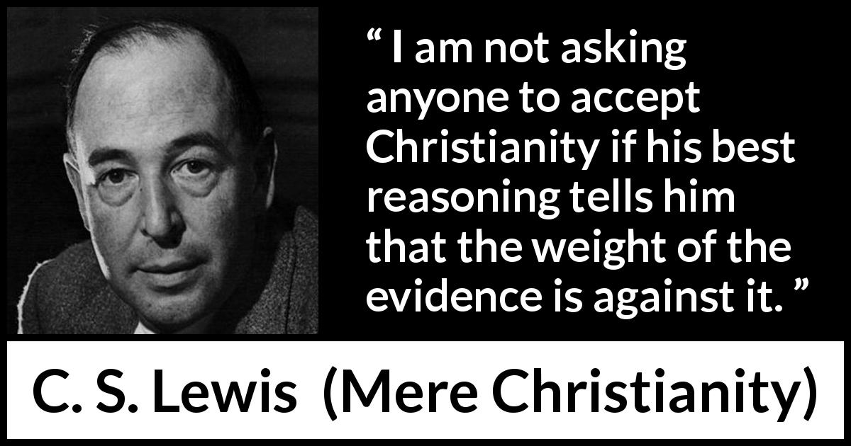 C. S. Lewis - Mere Christianity - I am not asking anyone to accept Christianity if his best reasoning tells him that the weight of the evidence is against it.