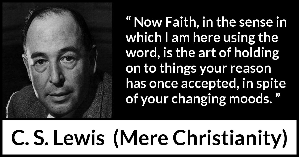 C. S. Lewis - Mere Christianity - Now Faith, in the sense in which I am here using the word, is the art of holding on to things your reason has once accepted, in spite of your changing moods.