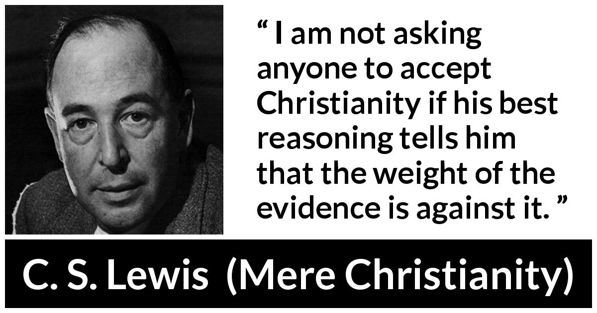 C. S. Lewis quote about reason from Mere Christianity (1952) - I am not asking anyone to accept Christianity if his best reasoning tells him that the weight of the evidence is against it.