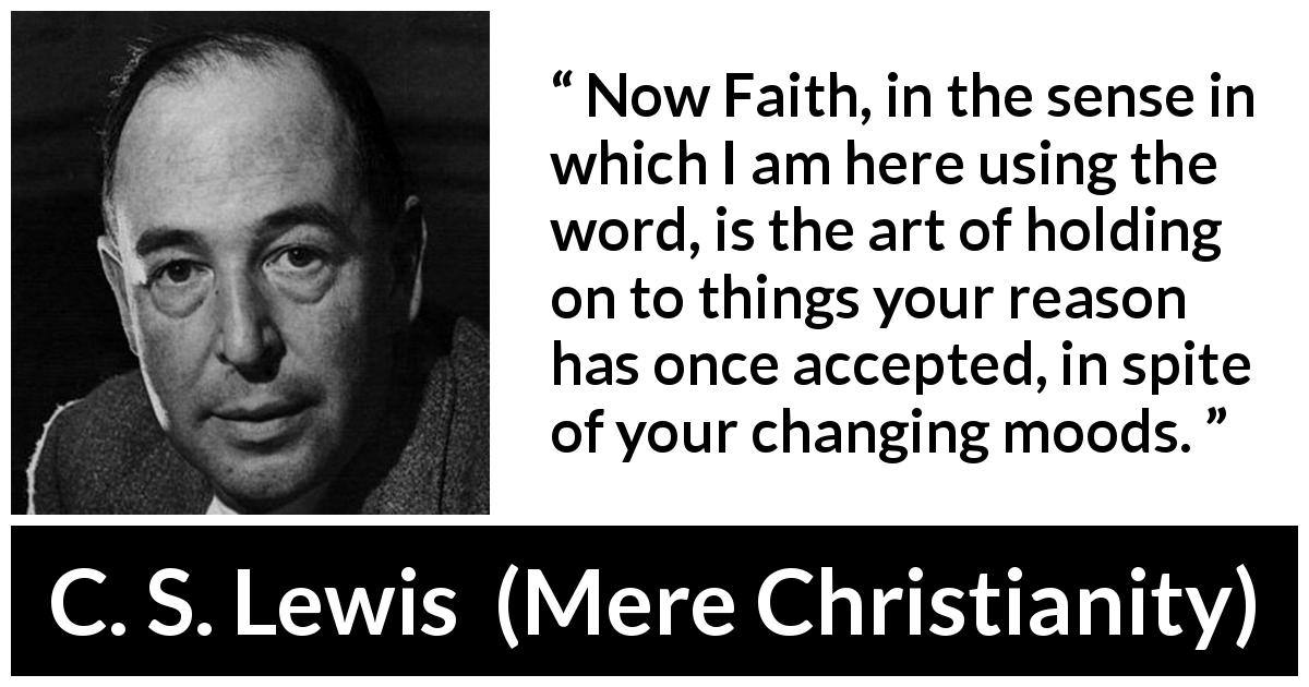 "C. S. Lewis about reason (""Mere Christianity"", 1952) - Now Faith, in the sense in which I am here using the word, is the art of holding on to things your reason has once accepted, in spite of your changing moods."