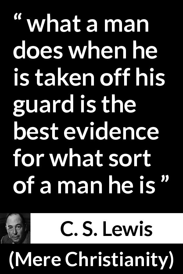 "C. S. Lewis about self-control (""Mere Christianity"", 1952) - what a man does when he is taken off his guard is the best evidence for what sort of a man he is"
