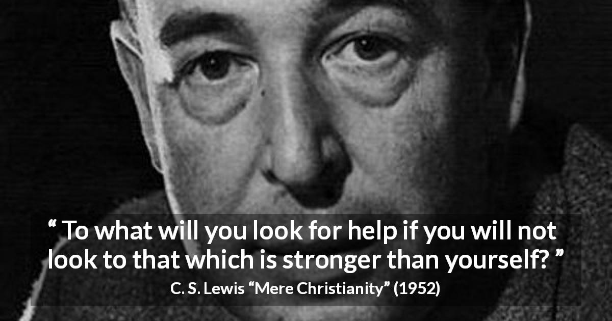 "C. S. Lewis about strength (""Mere Christianity"", 1952) - To what will you look for help if you will not look to that which is stronger than yourself?"