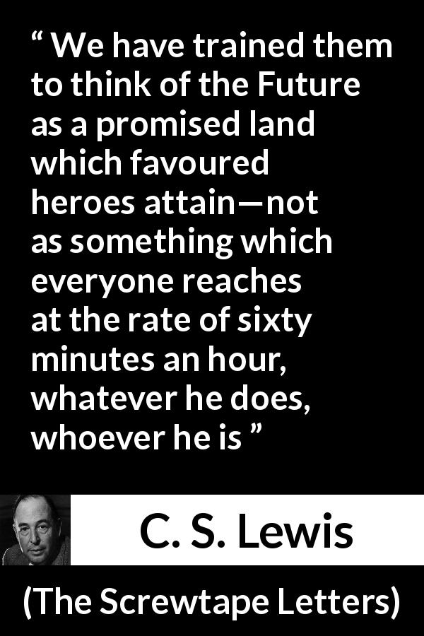 "C. S. Lewis about time (""The Screwtape Letters"", 1942) - We have trained them to think of the Future as a promised land which favoured heroes attain—not as something which everyone reaches at the rate of sixty minutes an hour, whatever he does, whoever he is"