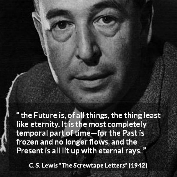 "C. S. Lewis about time (""The Screwtape Letters"", 1942) - the Future is, of all things, the thing least like eternity. It is the most completely temporal part of time—for the Past is frozen and no longer flows, and the Present is all lit up with eternal rays."