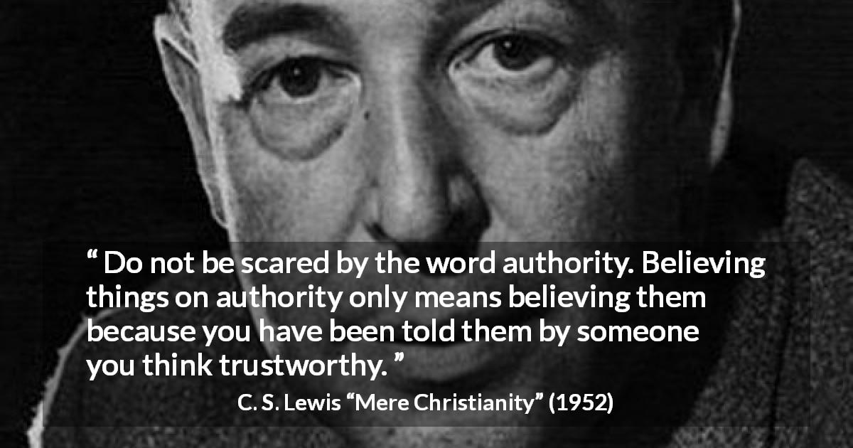 C. S. Lewis quote about trust from Mere Christianity - Do not be scared by the word authority. Believing things on authority only means believing them because you have been told them by someone you think trustworthy.