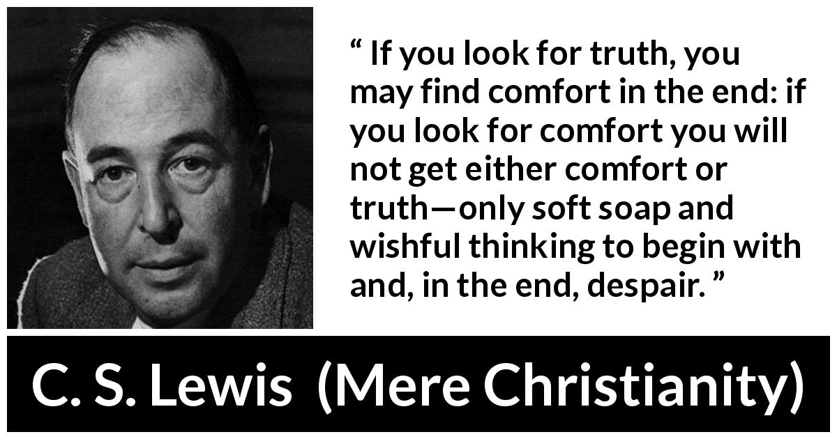 C. S. Lewis - Mere Christianity - If you look for truth, you may find comfort in the end: if you look for comfort you will not get either comfort or truth—only soft soap and wishful thinking to begin with and, in the end, despair.