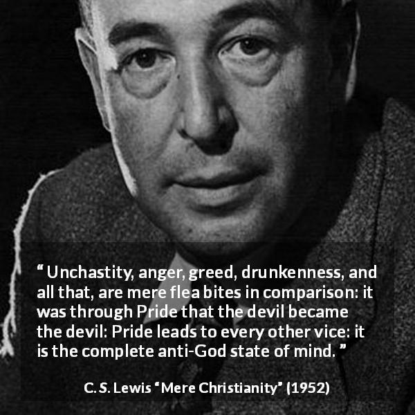 "C. S. Lewis about vice (""Mere Christianity"", 1952) - Unchastity, anger, greed, drunkenness, and all that, are mere flea bites in comparison: it was through Pride that the devil became the devil: Pride leads to every other vice: it is the complete anti-God state of mind."