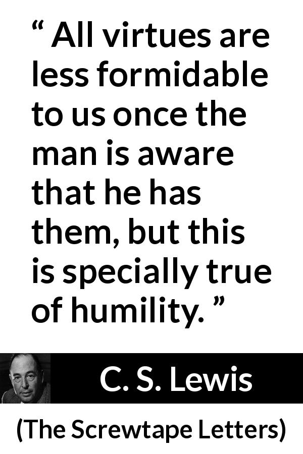 "C. S. Lewis about virtue (""The Screwtape Letters"", 1942) - All virtues are less formidable to us once the man is aware that he has them, but this is specially true of humility."