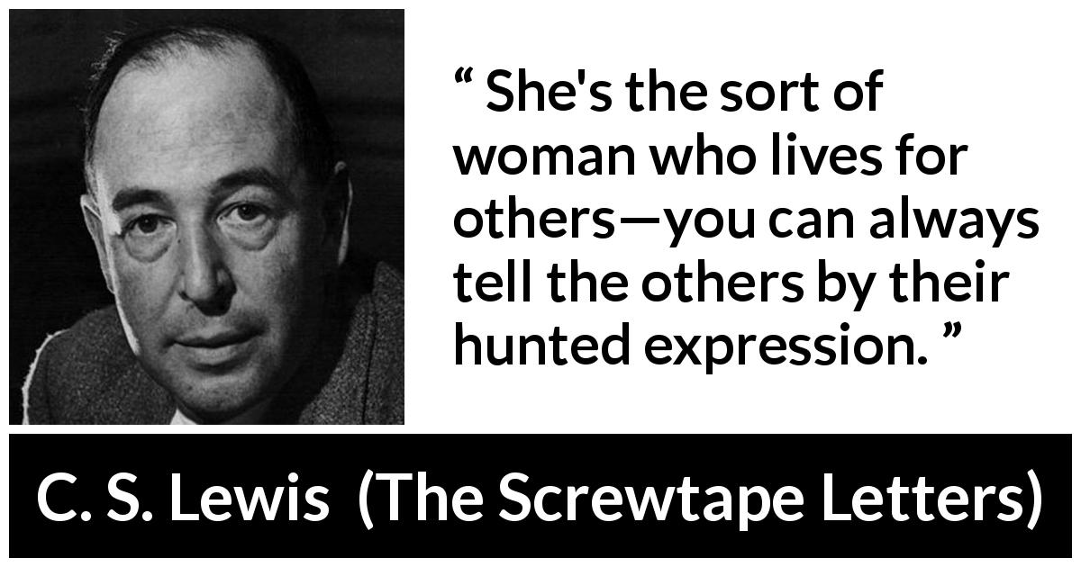C. S. Lewis quote about women from The Screwtape Letters (1942) - She's the sort of woman who lives for others—you can always tell the others by their hunted expression.