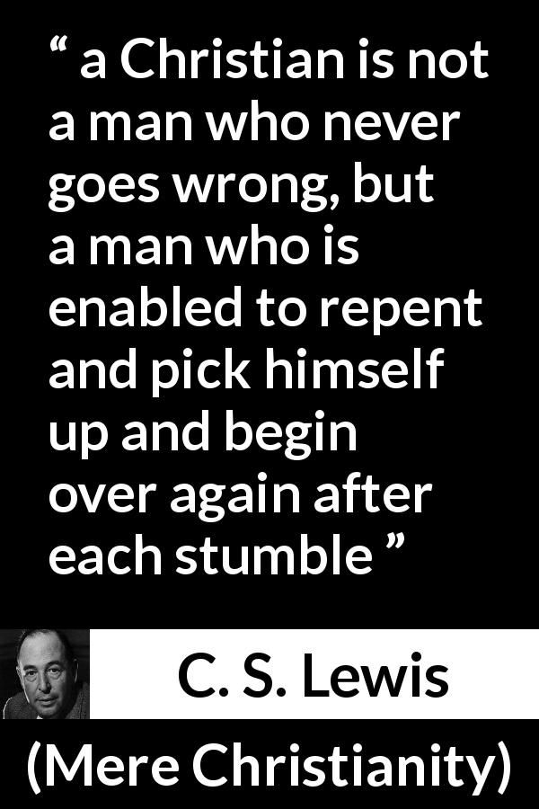 "C. S. Lewis about wrong (""Mere Christianity"", 1952) - a Christian is not a man who never goes wrong, but a man who is enabled to repent and pick himself up and begin over again after each stumble"