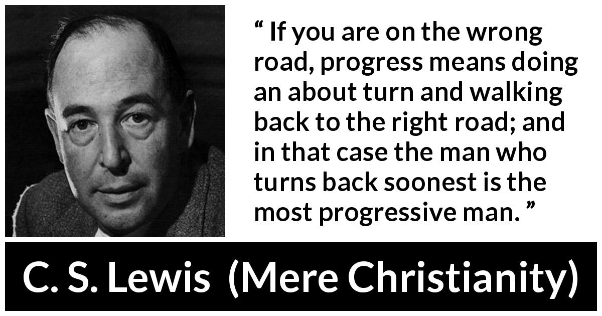 "C. S. Lewis about wrong (""Mere Christianity"", 1952) - If you are on the wrong road, progress means doing an about turn and walking back to the right road; and in that case the man who turns back soonest is the most progressive man."