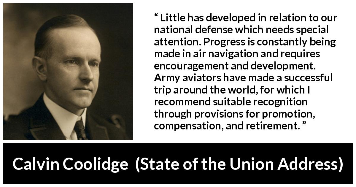 "Calvin Coolidge about army (""State of the Union Address"", 3 December 1924) - Little has developed in relation to our national defense which needs special attention. Progress is constantly being made in air navigation and requires encouragement and development. Army aviators have made a successful trip around the world, for which I recommend suitable recognition through provisions for promotion, compensation, and retirement."