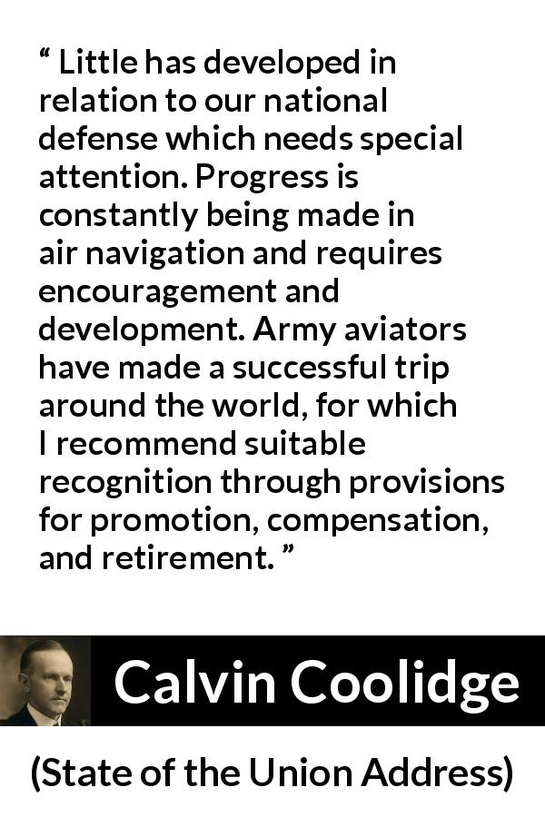 Calvin Coolidge quote about army from State of the Union Address (3 December 1924) - Little has developed in relation to our national defense which needs special attention. Progress is constantly being made in air navigation and requires encouragement and development. Army aviators have made a successful trip around the world, for which I recommend suitable recognition through provisions for promotion, compensation, and retirement.