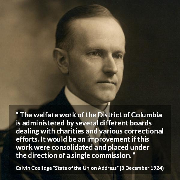 "Calvin Coolidge about charity (""State of the Union Address"", 3 December 1924) - The welfare work of the District of Columbia is administered by several different boards dealing with charities and various correctional efforts. It would be an improvement if this work were consolidated and placed under the direction of a single commission."