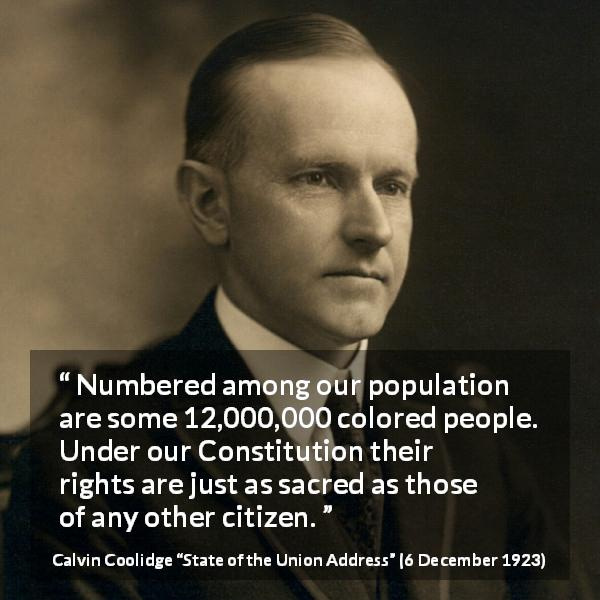 "Calvin Coolidge about equality (""State of the Union Address"", 6 December 1923) - Numbered among our population are some 12,000,000 colored people. Under our Constitution their rights are just as sacred as those of any other citizen."