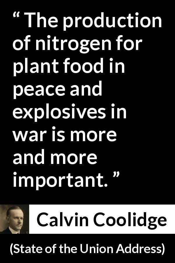 "Calvin Coolidge about food (""State of the Union Address"", 3 December 1924) - The production of nitrogen for plant food in peace and explosives in war is more and more important."