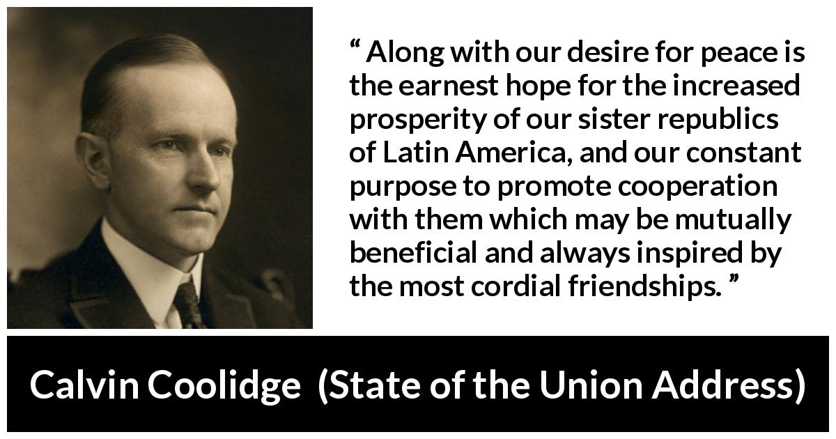 "Calvin Coolidge about friendship (""State of the Union Address"", 3 December 1924) - Along with our desire for peace is the earnest hope for the increased prosperity of our sister republics of Latin America, and our constant purpose to promote cooperation with them which may be mutually beneficial and always inspired by the most cordial friendships."