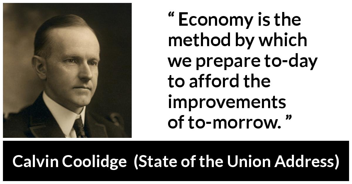 Calvin Coolidge - State of the Union Address - Economy is the method by which we prepare to-day to afford the improvements of to-morrow.