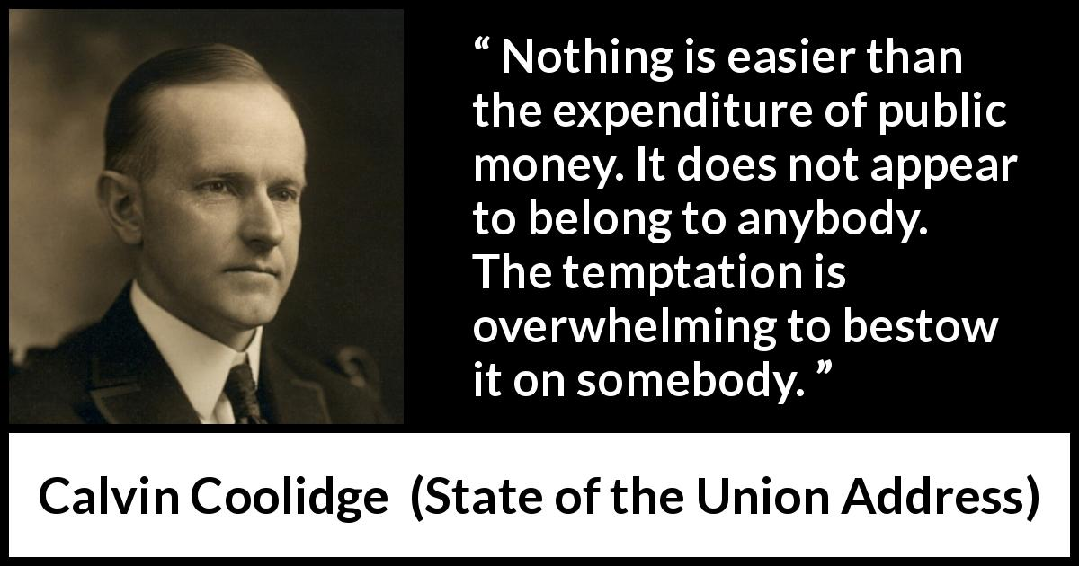 "Calvin Coolidge about responsibility (""State of the Union Address"", 7 December 1926) - Nothing is easier than the expenditure of public money. It does not appear to belong to anybody. The temptation is overwhelming to bestow it on somebody."