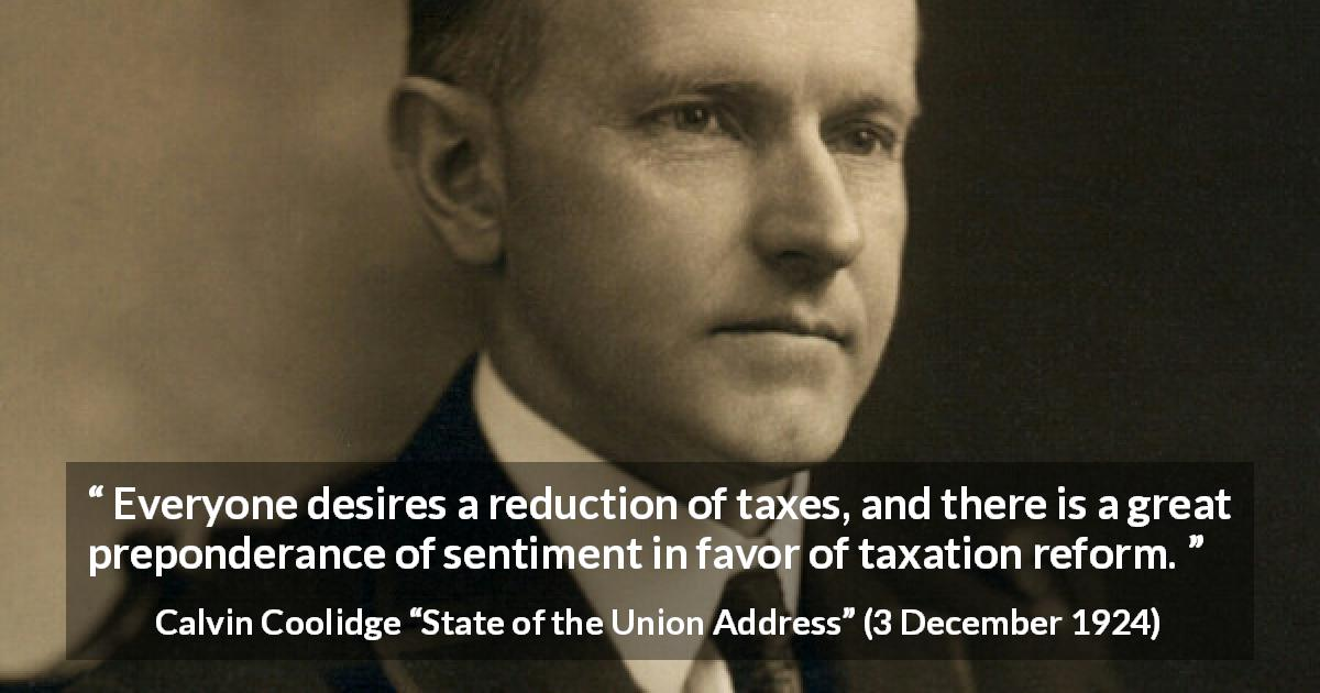 "Calvin Coolidge about tax (""State of the Union Address"", 3 December 1924) - Everyone desires a reduction of taxes, and there is a great preponderance of sentiment in favor of taxation reform."