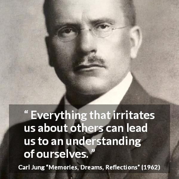 "Carl Jung about understanding (""Memories, Dreams, Reflections"", 1962) - Everything that irritates us about others can lead us to an understanding of ourselves."