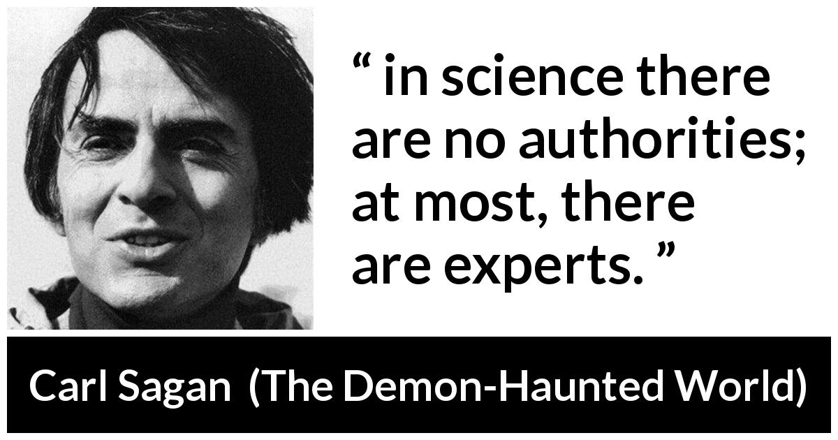 "Carl Sagan about authority (""The Demon-Haunted World"", 1995) - in science there are no authorities; at most, there are experts."