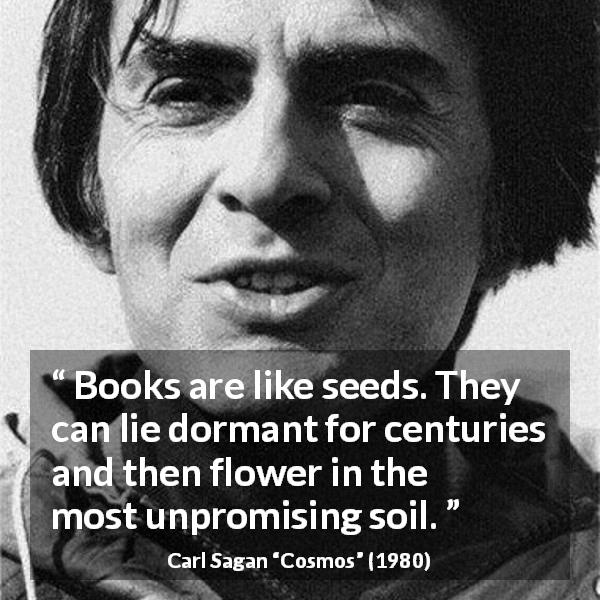 "Carl Sagan about books (""Cosmos"", 1980) - Books are like seeds. They can lie dormant for centuries and then flower in the most unpromising soil."