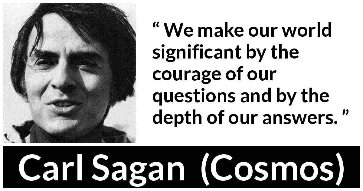 "Carl Sagan about courage (""Cosmos"", 1980) - We make our world significant by the courage of our questions and by the depth of our answers."