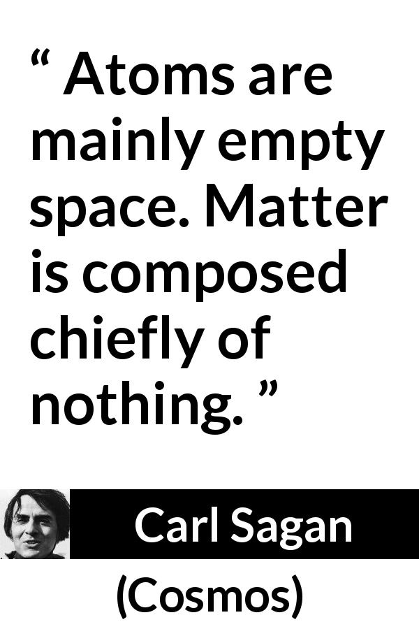 "Carl Sagan about emptiness (""Cosmos"", 1980) - Atoms are mainly empty space. Matter is composed chiefly of nothing."