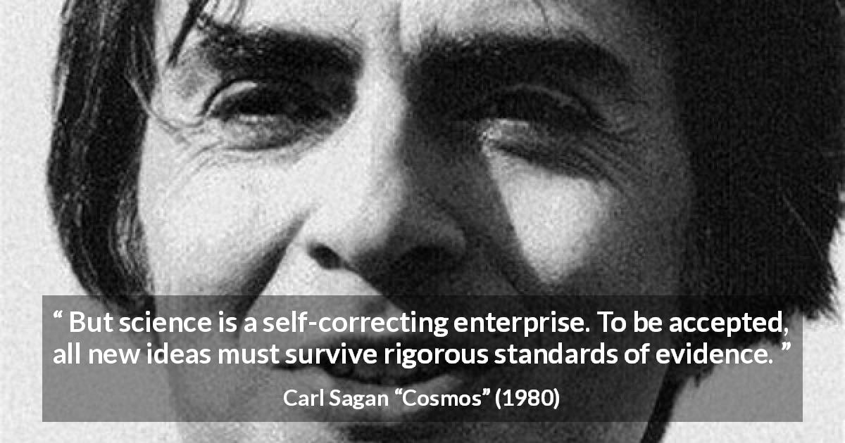 "Carl Sagan about error (""Cosmos"", 1980) - But science is a self-correcting enterprise. To be accepted, all new ideas must survive rigorous standards of evidence."