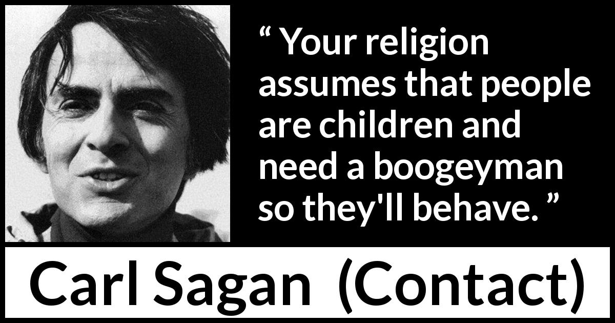 "Carl Sagan about fear (""Contact"", 1985) - Your religion assumes that people are children and need a boogeyman so they'll behave."