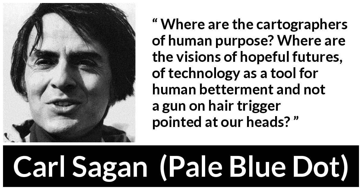 "Carl Sagan about hope (""Pale Blue Dot"", 1994) - Where are the cartographers of human purpose? Where are the visions of hopeful futures, of technology as a tool for human betterment and not a gun on hair trigger pointed at our heads?"