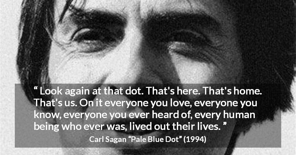 "Carl Sagan about humanity (""Pale Blue Dot"", 1994) - Look again at that dot. That's here. That's home. That's us. On it everyone you love, everyone you know, everyone you ever heard of, every human being who ever was, lived out their lives."