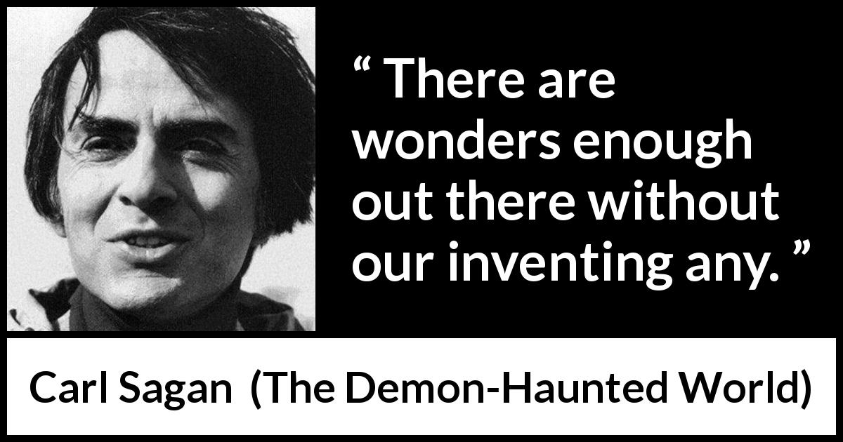 "Carl Sagan about invention (""The Demon-Haunted World"", 1995) - There are wonders enough out there without our inventing any."