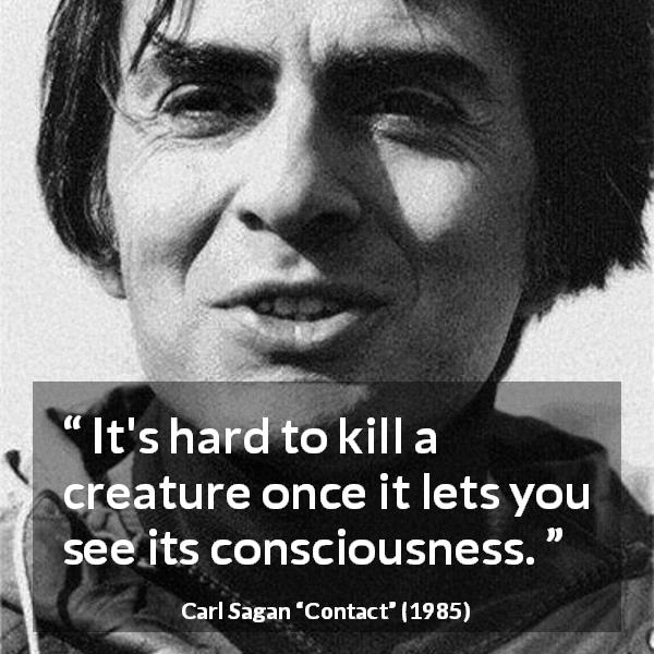 "Carl Sagan about killing (""Contact"", 1985) - It's hard to kill a creature once it lets you see its consciousness."